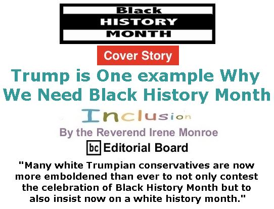 BlackCommentator.com - February 09, 2017 - Issue 685 Cover Story: Trump is one example why we need Black History Month - Inclusion By The Reverend Irene Monroe, BC Editorial Board