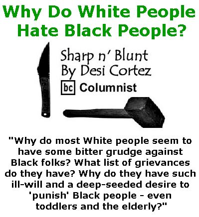 BlackCommentator.com February 09, 2017 - Issue 685: Why Do White People Hate Black People? - Sharp n' Blunt By Desi Cortez, BC Columnist
