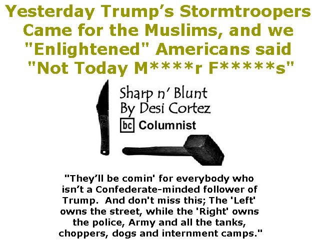 "BlackCommentator.com February 16, 2017 - Issue 686: Yesterday Trump's Stormtroopers Came for the Muslims, and we ""Enlightened"" Americans said ""Not Today M****r F*****s"" - Sharp n' Blunt By Desi Cortez, BC Columnist"