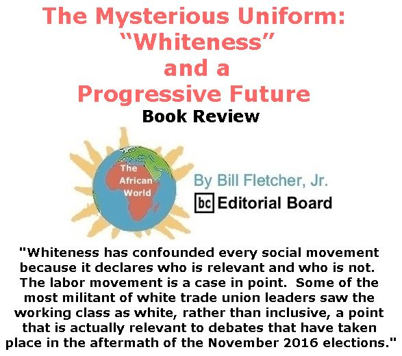 "BlackCommentator.com February 23, 2017 - Issue 687: The Mysterious Uniform: ""Whiteness"" and a Progressive Future - Book Review - The African World By Bill Fletcher, Jr., BC Editorial Board"