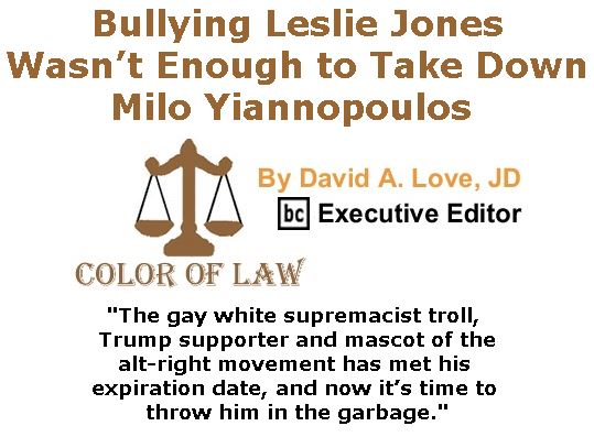 BlackCommentator.com February 23, 2017 - Issue 687: Bullying Leslie Jones wasn't enough to take down Milo Yiannopoulos - Color of Law By David A. Love, JD, BC Executive Editor