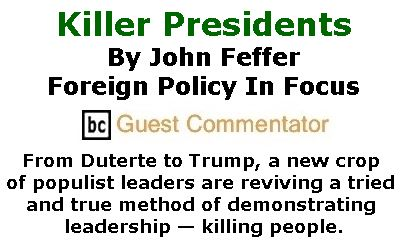 BlackCommentator.com February 23, 2017 - Issue 687: Killer Presidents - From Duterte to Trump, a new crop of populist leaders are reviving a tried and true method of demonstrating leadership — killing people. By John Feffer, Foreign Policy In Focus, BC Guest Commentator