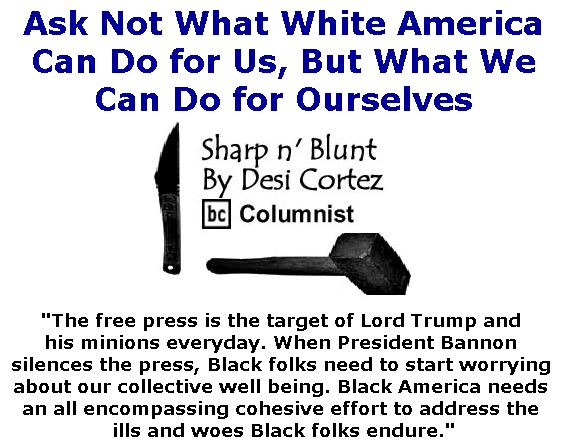 BlackCommentator.com February 23, 2017 - Issue 687: Ask not what White America can do for us, but what we can do for ourselves - Sharp n' Blunt By Desi Cortez, BC Columnist