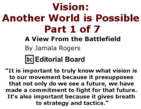 BlackCommentator.com February 23, 2017 - Issue 687: Vision: Another World is Possible - Part 1 of 7 - View from the Battlefield By Jamala Rogers, BC Editorial Board