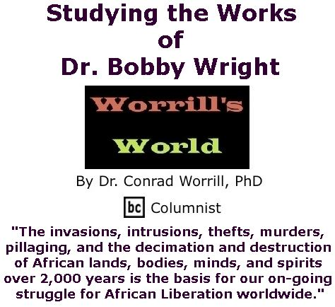 BlackCommentator.com February 23, 2017 - Issue 687: Studying the Works of Dr. Bobby Wright - Worrill's World By Dr. Conrad W. Worrill, PhD, BC Columnist