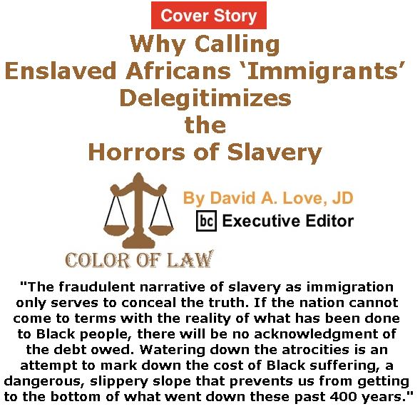 BlackCommentator.com - March 09, 2017 - Issue 689 Cover Story: Why Calling Enslaved Africans 'Immigrants' Delegitimizes the Horrors of Slavery - Color of Law By David A. Love, JD, BC Executive Editor