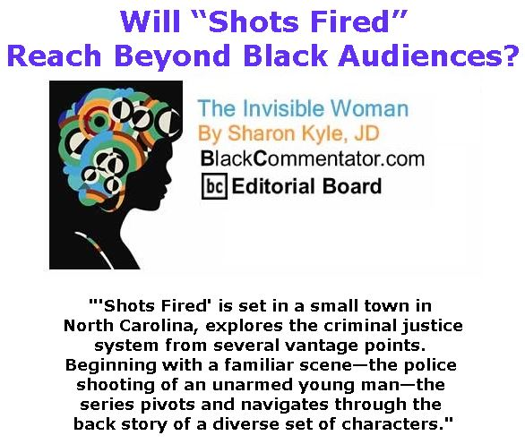 "BlackCommentator.com March 23, 2017 - Issue 691: Will ""Shots Fired"" Reach Beyond Black Audiences? - The Invisible Woman - By Sharon Kyle, JD, BC Editorial Board"