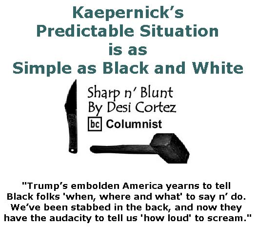 BlackCommentator.com March 30, 2017 - Issue 692: Kaepernick's Predictable Situation is as Simple as Black and White  - Sharp n' Blunt By Desi Cortez, BC Columnist
