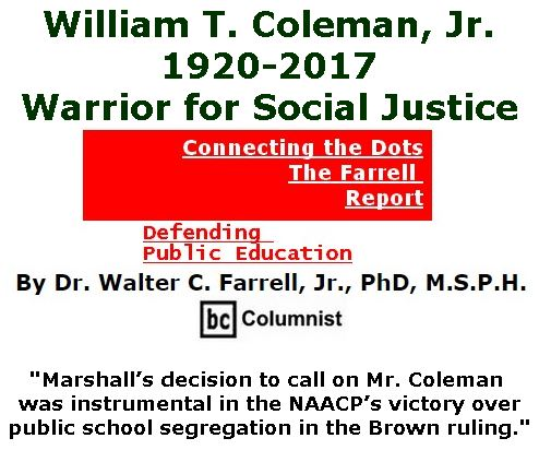 BlackCommentator.com April 06, 2017 - Issue 693: William T. Coleman, Jr., 1920-2017, Warrior for Social Justic - Connecting the Dots - The Farrell Report - Defending Public Education By Dr. Walter C. Farrell, Jr., PhD, M.S.P.H., BC Columnist