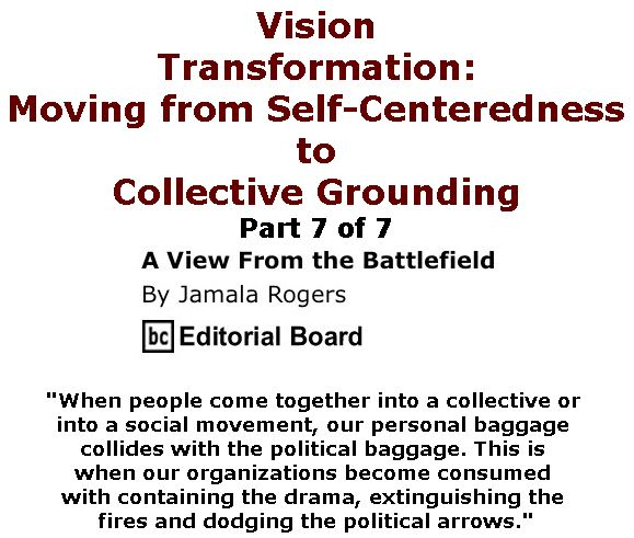 BlackCommentator.com April 06, 2017 - Issue 693: Vision - Transformation: Moving from Self-Centeredness to Collective Grounding Part 7 of 7 - View from the Battlefield By Jamala Rogers, BC Editorial Board