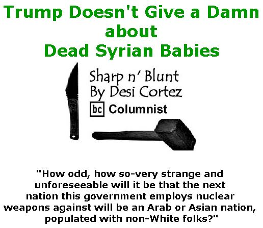 BlackCommentator.com April 13, 2017 - Issue 694: Trump Doesn't Give a Damn about Dead Syrian Babies - Sharp n' Blunt By Desi Cortez, BC Columnist
