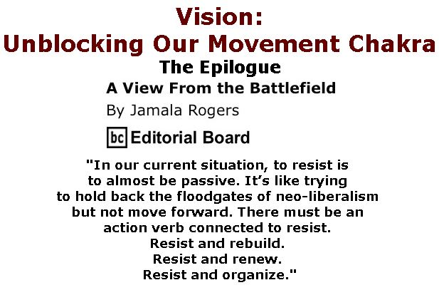BlackCommentator.com April 13, 2017 - Issue 694: Vision: Unblocking Our Movement Chakra: The Epilogue - View from the Battlefield By Jamala Rogers, BC Editorial Board