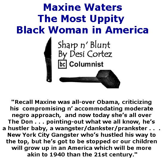 BlackCommentator.com April 20, 2017 - Issue 695: Maxine Waters - The Most Uppity Black Woman in America - Sharp n' Blunt By Desi Cortez, BC Columnist