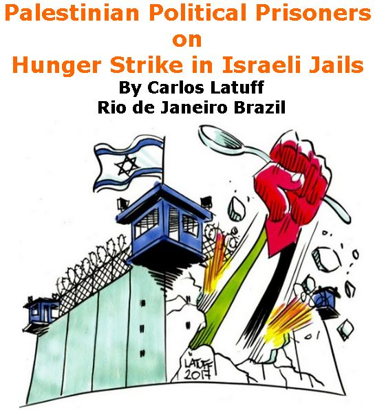 BlackCommentator.com April 27, 2017 - Issue 696: Palestinian Political Prisoners on Hunger Strike in Israeli Jails - Political Cartoon By Carlos Latuff, Rio de Janeiro Brazil