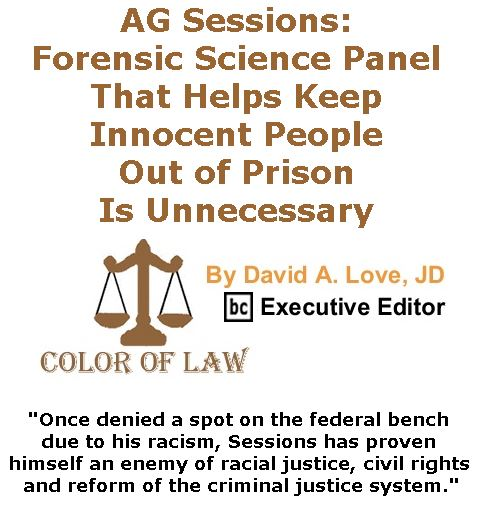 BlackCommentator.com April 27, 2017 - Issue 696: AG Sessions: Forensic Science Panel That Helps Keep Innocent People Out of Prison Is Unnecessary - Color of Law By David A. Love, JD, BC Executive Editor