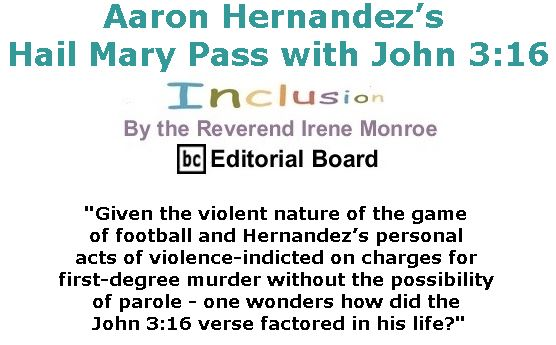 BlackCommentator.com April 27, 2017 - Issue 696: Aaron Hernandez's Hail Mary Pass with John 3:16 - Inclusion By The Reverend Irene Monroe, BC Editorial Board