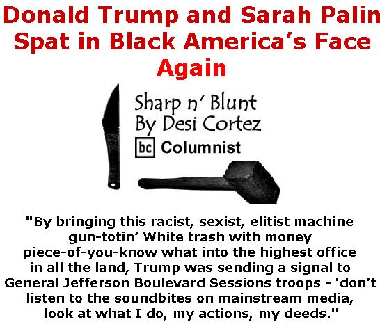 BlackCommentator.com April 27, 2017 - Issue 696: Donald Trump and Sarah Palin Spat in Black America's Face - Again - Sharp n' Blunt By Desi Cortez, BC Columnist