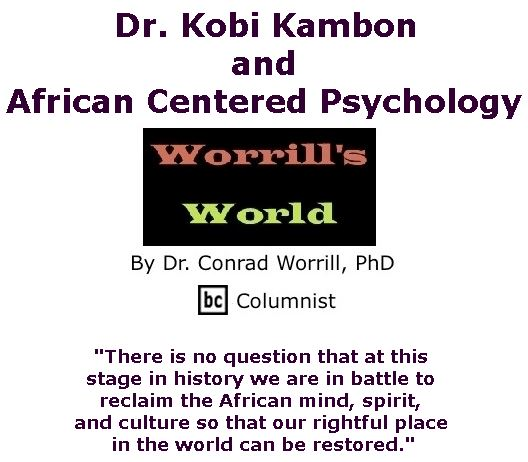 BlackCommentator.com April 27, 2017 - Issue 696: Dr. Kobi Kambon and African Centered Psychology - Worrill's World By Dr. Conrad W. Worrill, PhD, BC Columnist