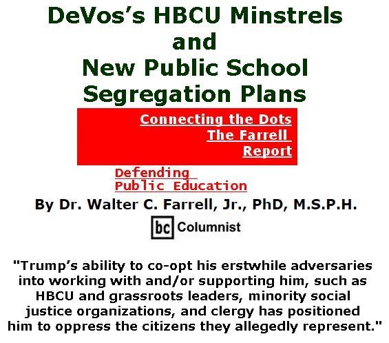 BlackCommentator.com May 04, 2017 - Issue 697: DeVos's HBCU Minstrels and New Public School Segregation Plans - Connecting the Dots - The Farrell Report - Defending Public Education By Dr. Walter C. Farrell, Jr., PhD, M.S.P.H., BC Columnist