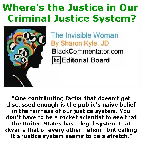 BlackCommentator.com May 04, 2017 - Issue 697: Where's the Justice in Our Criminal Justice System? - The Invisible Woman - By Sharon Kyle, JD, BC Editorial Board