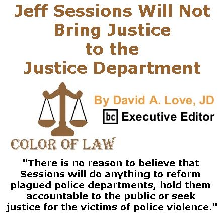 BlackCommentator.com May 11, 2017 - Issue 698: Jeff Sessions Will Not Bring Justice to the Justice Department - Color of Law By David A. Love, JD, BC Executive Editor
