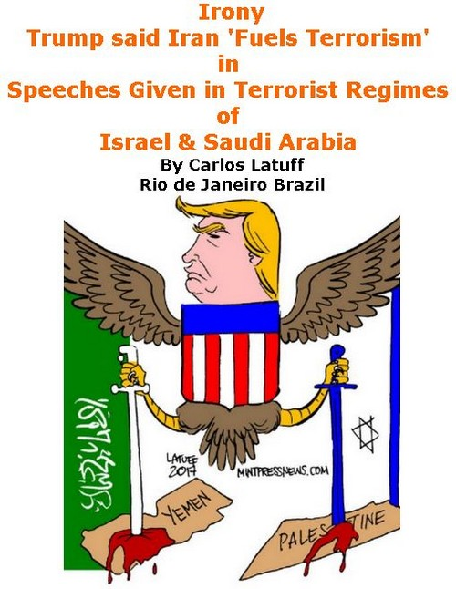 BlackCommentator.com May 25, 2017 - Issue 700: Irony: Trump said Iran 'Fuels Terrorism' in Speeches Given in Terrorist Regimes of Israel & Saudi Arabia - Political Cartoon By Carlos Latuff, Rio de Janeiro Brazil
