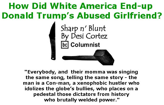 BlackCommentator.com June 01, 2017 - Issue 701: How Did White America End-up Donald Trump's Abused Girlfriend? - Sharp n' Blunt By Desi Cortez, BC Columnist