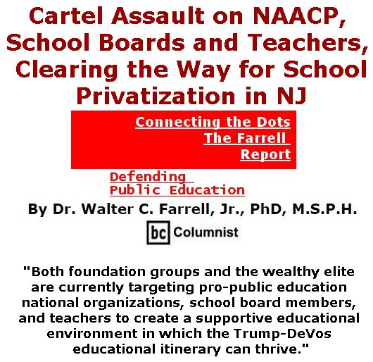 BlackCommentator.com June 01, 2017 - Issue 701: Cartel Assault on NAACP, School Boards and Teachers, Clearing the Way for School Privatization in NJ - Connecting the Dots - The Farrell Report - Defending Public Education By Dr. Walter C. Farrell, Jr., PhD, M.S.P.H., BC Columnist