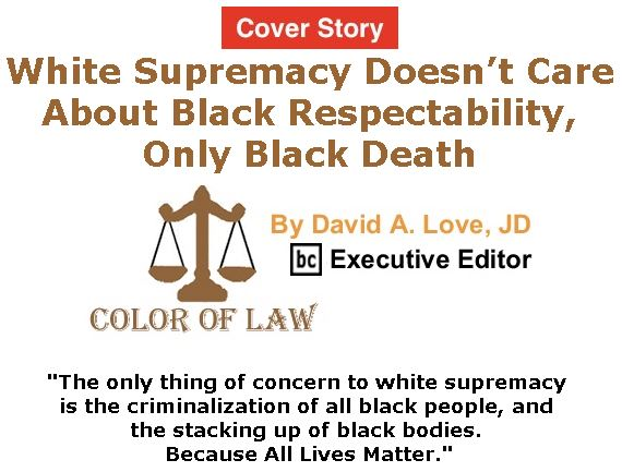 BlackCommentator.com - June 22, 2017 - Issue 704 Cover Story: White Supremacy Doesn't Care About Black Respectability, Only Black Death - Color of Law By David A. Love, JD, BC Executive Editor