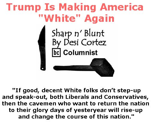 "BlackCommentator.com June 29, 2017 - Issue 705: Trump Is Making America ""White"" Again - Sharp n' Blunt By Desi Cortez, BC Columnist"