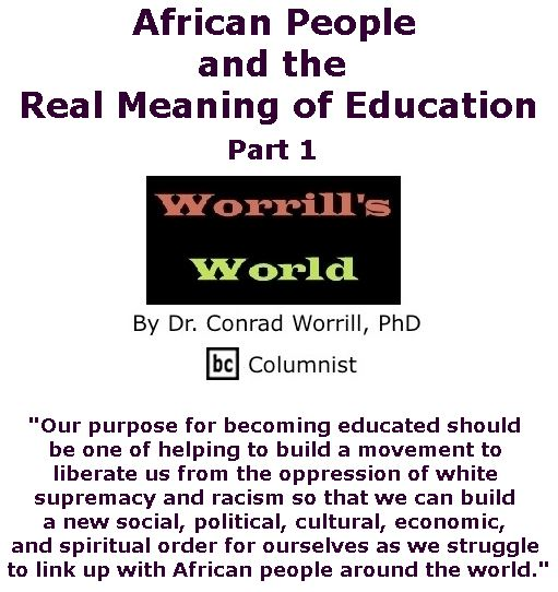 BlackCommentator.com June 29, 2017 - Issue 705: African People and the Real Meaning of Education, Part 1 - Worrill's World By Dr. Conrad W. Worrill, PhD, BC Columnist