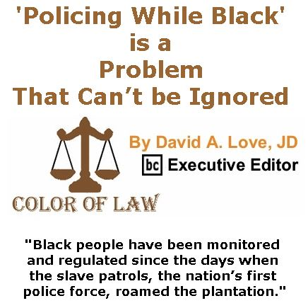BlackCommentator.com July 06, 2017 - Issue 706: 'Policing While Black' is a Problem that can't be Ignored - Color of Law By David A. Love, JD, BC Executive Editor