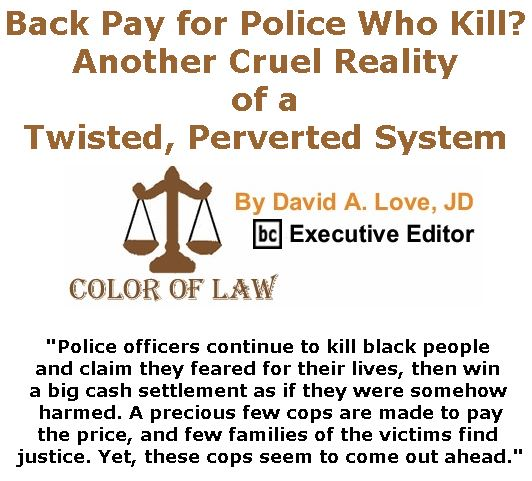 BlackCommentator.com July 13, 2017 - Issue 707: Back Pay for Police Who Kill? Another Cruel Reality of a Twisted, Perverted System - Color of Law By David A. Love, JD, BC Executive Editor