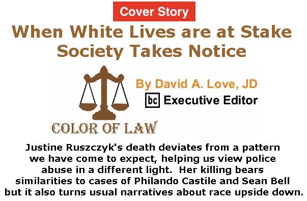 BlackCommentator.com - July 20, 2017 - Issue 708 Cover Story: When White Lives are at Stake Society Takes Notice - Color of Law By David A. Love, JD, BC Executive Editor