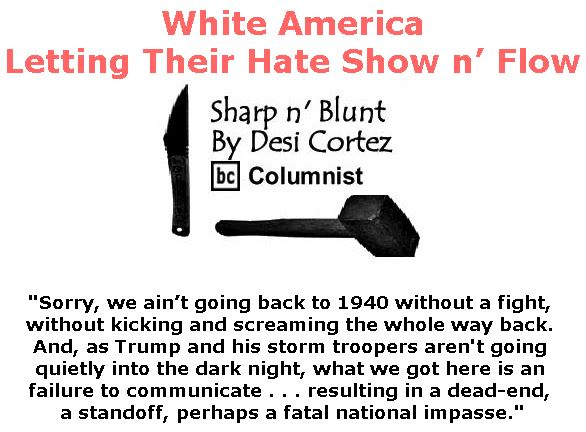 BlackCommentator.com July 20, 2017 - Issue 708: White America - Letting Their Hate Show n' Flow - Sharp n' Blunt By Desi Cortez, BC Columnist