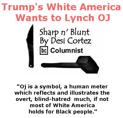 BlackCommentator.com July 27, 2017 - Issue 709: Trump's White America Wants to Lynch OJ - Sharp n' Blunt By Desi Cortez, BC Columnist