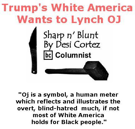 BlackCommentator.com July 27, 2017 - Issue 709: Trump's White America Wants to Lynch OJ - Sharp n' Blunt By Desi Cortez, BC Columnist