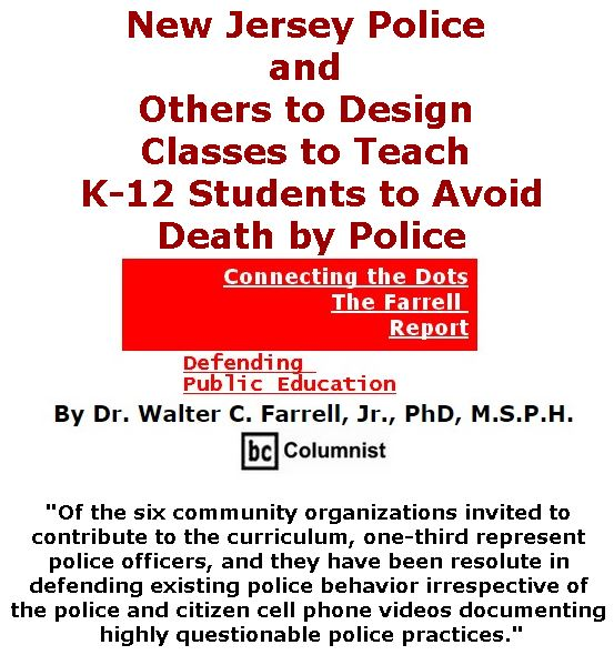 BlackCommentator.com July 27, 2017 - Issue 709: New Jersey Police and Others to Design Classes to Teach K-12 Students to Avoid Death by Police - Connecting the Dots - The Farrell Report - Defending Public Education By Dr. Walter C. Farrell, Jr., PhD, M.S.P.H., BC Columnist