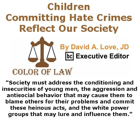BlackCommentator.com September 21, 2017 - Issue 712: Children Committing Hate Crimes Reflect Our Society - Color of Law By David A. Love, JD, BC Executive Editor
