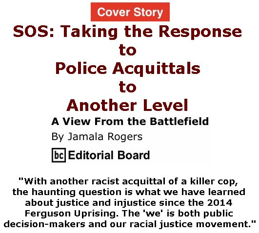 BlackCommentator.com - September 21, 2017 - Issue 712 Cover Story: SOS: Taking the Response to Police Acquittals to Another Level - View from the Battlefield By Jamala Rogers, BC Editorial Board