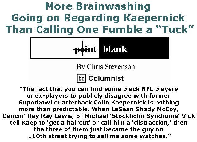 """BlackCommentator.com September 21, 2017 - Issue 712: More Brainwashing Going on Regarding Kaepernick Than Calling One Fumble a """"Tuck"""" - Point Blank By Chris Stevenson, BC Columnist"""