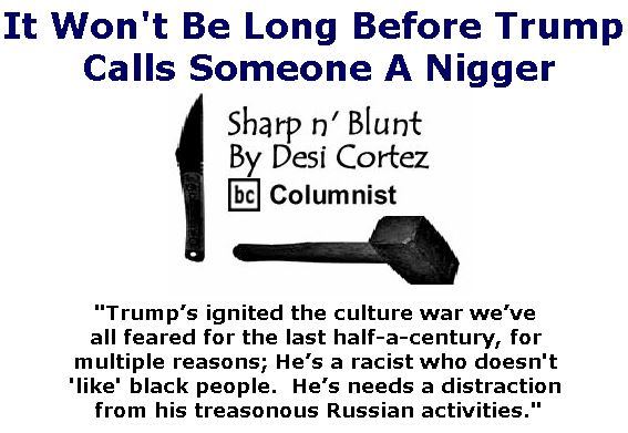 BlackCommentator.com September 28, 2017 - Issue 713: It Won't Be Long Before Trump Calls Someone A Nigger - Sharp n' Blunt By Desi Cortez, BC Columnist