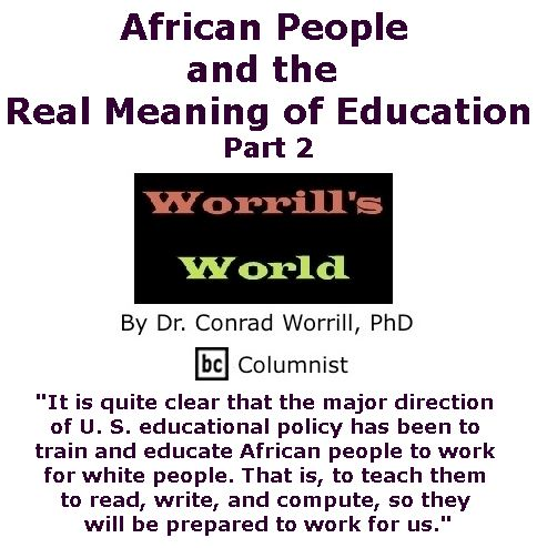 BlackCommentator.com September 28, 2017 - Issue 713: African People and the Real Meaning of Education, Part 2 - Worrill's World By Dr. Conrad W. Worrill, PhD, BC Columnist
