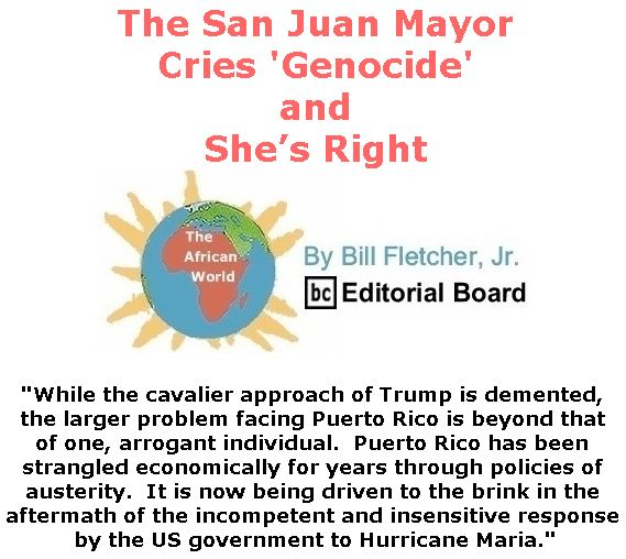 BlackCommentator.com October 12, 2017 - Issue 715: The San Juan Mayor Cries 'Genocide'; and She's Right - The African World By Bill Fletcher, Jr., BC Editorial Board