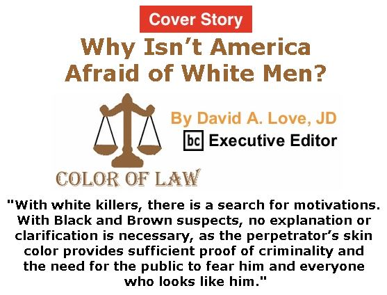 BlackCommentator.com - October 12, 2017 - Issue 715 Cover Story: Why Isn't America Afraid of White Men? - Color of Law By David A. Love, JD, BC Executive Editor
