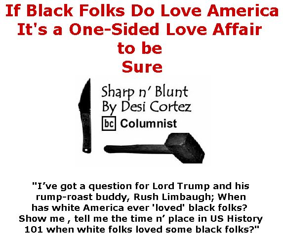 BlackCommentator.com October 12, 2017 - Issue 715: If Black Folks Do Love America, It's a One-Sided Love Affair to be Sure - Sharp n' Blunt By Desi Cortez, BC Columnist