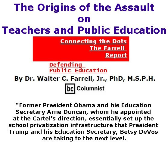 BlackCommentator.com October 12, 2017 - Issue 715: The Origins of the Assault on Teachers and Public Education - Connecting the Dots - The Farrell Report - Defending Public Education By Dr. Walter C. Farrell, Jr., PhD, M.S.P.H., BC Columnist