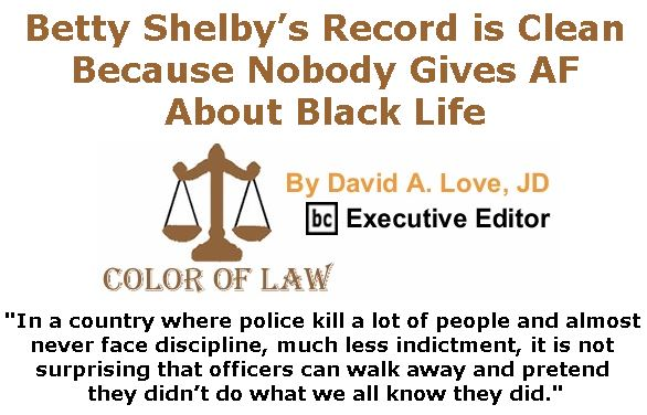 BlackCommentator.com November 02, 2017 - Issue 716: Betty Shelby's Record is Clean Because Nobody Gives AF About Black Life - Color of Law By David A. Love, JD, BC Executive Editor