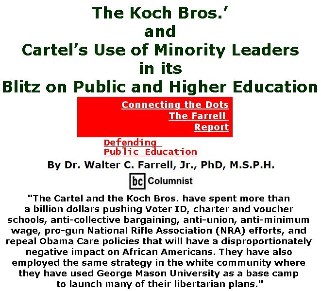 BlackCommentator.com November 02, 2017 - Issue 716: The Koch Bros.' and Cartel's Use of Minority Leaders in its Blitz on Public and Higher Education - Connecting the Dots - The Farrell Report - Defending Public Education By Dr. Walter C. Farrell, Jr., PhD, M.S.P.H., BC Columnist