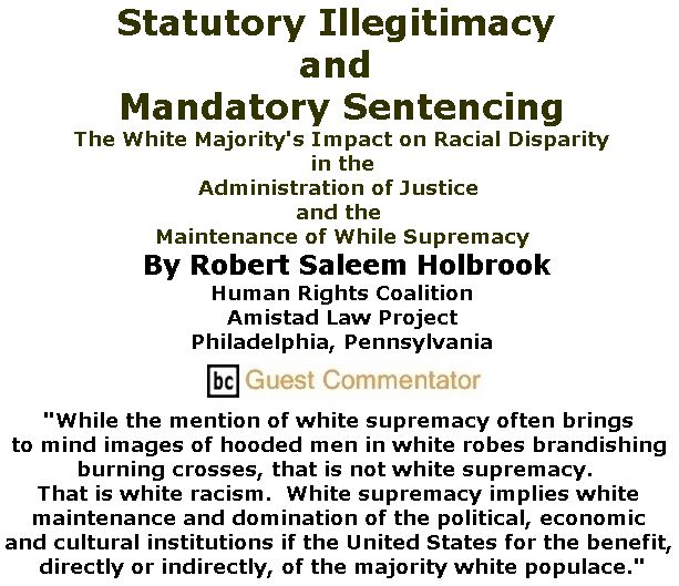 BlackCommentator.com November 09, 2017 - Issue 717: Statutory Illegitimacy and Mandatory Sentencing: The White Majority's Impact on Racial Disparity in the Administration of Justice and the Maintenance of While Supremacy By Robert Saleem Holbrook, Human Rights Coalition, Amistad Law Project, Philadelphia, Pennsylvania, BC Guest Commentator